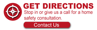 Get Directions - Stop in or give us a call for a home safety consultation.